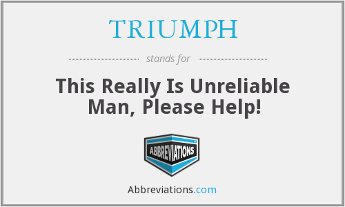 TRIUMPH - This Really Is Unreliable Man, Please Help!