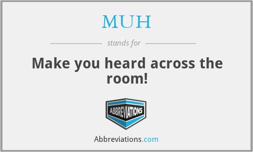 MUH - Make you heard across the room!