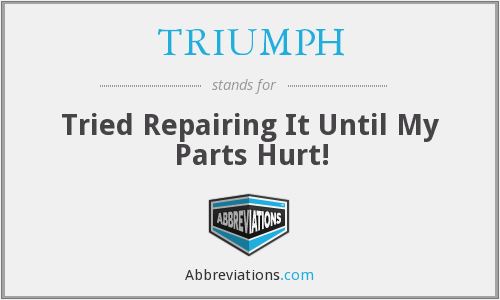 TRIUMPH - Tried Repairing It Until My Parts Hurt!