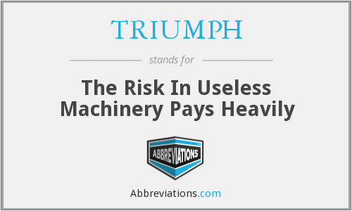 TRIUMPH - The Risk In Useless Machinery Pays Heavily