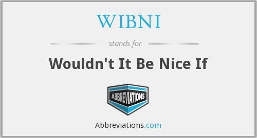 WIBNI - Wouldn't It Be Nice If