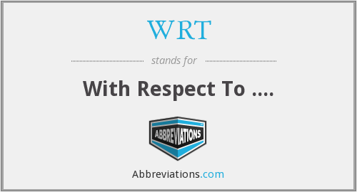 WRT - With Respect To ....