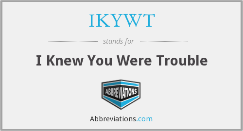 IKYWT - I Knew You Were Trouble