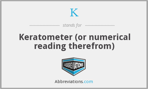 K - Keratometer (or numerical reading therefrom)