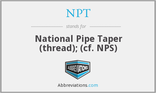 NPT - National Pipe Taper (thread); (cf. NPS)