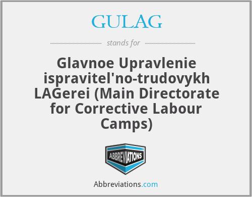 GULAG - Glavnoe Upravlenie ispravitel'no-trudovykh LAGerei (Main Directorate for Corrective Labour Camps)