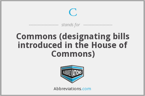C - Commons (designating bills introduced in the House of Commons)