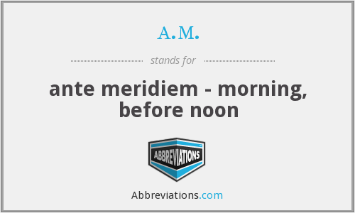 a.m. - ante meridiem - morning, before noon