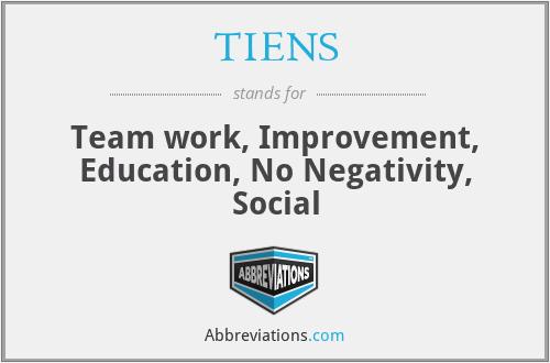 TIENS - Team work, Improvement, Education, No Negativity, Social