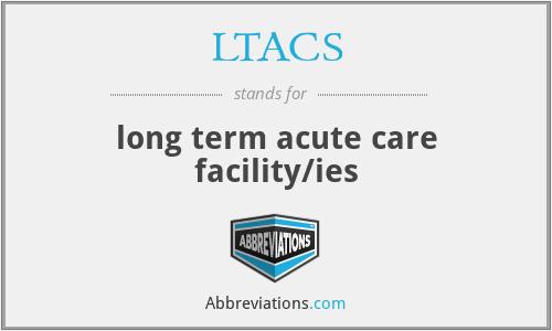 LTACS - long term acute care facility/ies