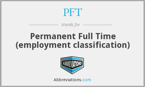 PFT - Permanent Full Time (employment classification)