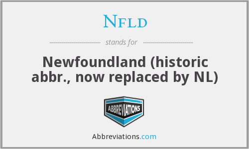 Nfld - Newfoundland (historic abbr., now replaced by NL)