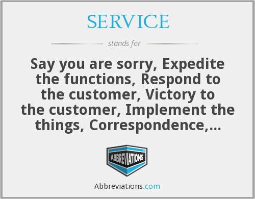 SERVICE - Say you are sorry, Expedite the functions, Respond to the customer, Victory to the customer, Implement the things, Correspondence, Extend the out come