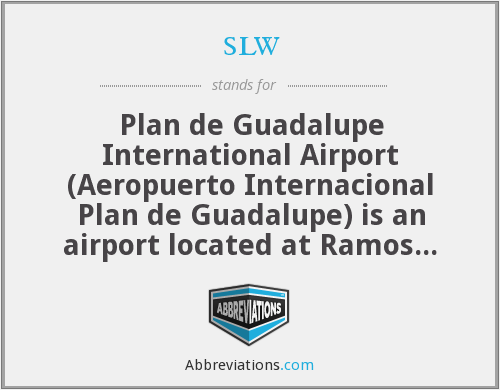 slw - Plan de Guadalupe International Airport (Aeropuerto Internacional Plan de Guadalupe) is an airport located at Ramos Arizpe in the state Coahuila in Mexico.