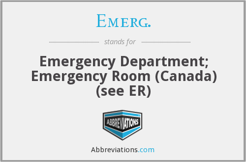 Emerg. - Emergency Department; Emergency Room (Canada) (see ER)