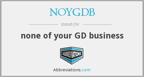 NOYGDB - none of your GD business