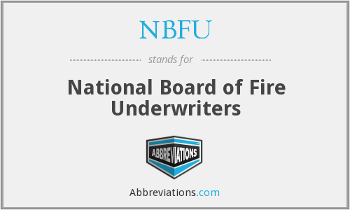 NBFU - National Board of Fire Underwriters (1866–1965 when it became the AIA and phased out its technical activities and its contributions to fire protection engineering)