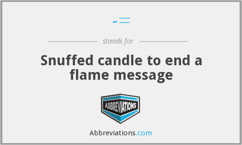 -= - Snuffed candle to end a flame message
