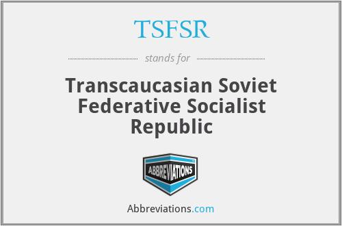 TSFSR - Transcaucasian Soviet Federative Socialist Republic