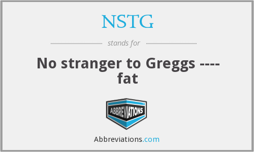 NSTG - No stranger to Greggs ---- fat