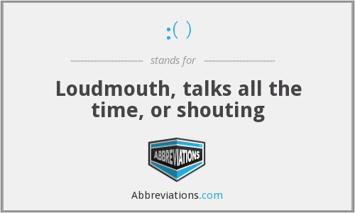 :( ) - Loudmouth, talks all the time, or shouting