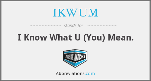 IKWUM - I Know What U (You) Mean.