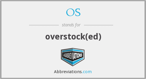 OS - overstock(ed)