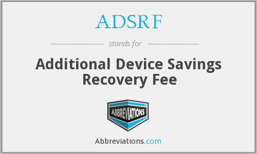 ADSRF - Additional Device Savings Recovery Fee