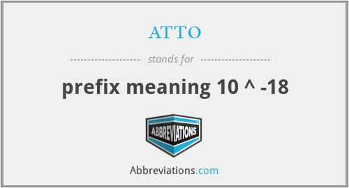 atto - prefix meaning 10 ^ -18