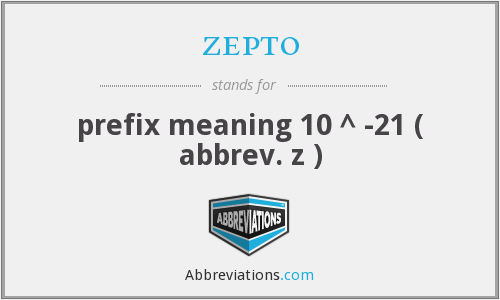 zepto - prefix meaning 10 ^ -21 ( abbrev. z )