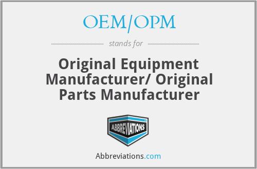 OEM/OPM - Original Equipment Manufacturer/ Original Parts Manufacturer