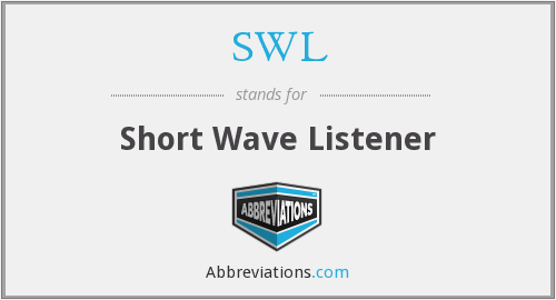 SWL - SWL=Short Wave Listener: Individuals engaged in hobby of 'logging' commercial Radio Stations, Foreign B'dcsts, HAM's, short wave radio signals et al: