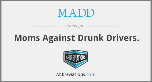MADD - Moms Against Drunk Drivers.