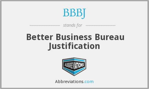 BBBJ - 'BBBJ' is simply a public relations term to wit: Better Business Bureau 'Justification'