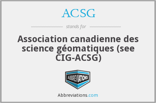 ACSG - Association canadienne des science géomatiques (see CIG-ACSG)