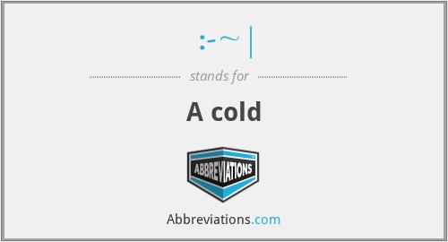 :-~| - A cold