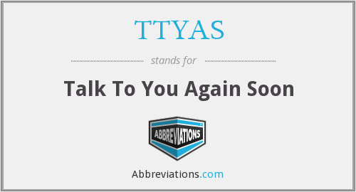TTYAS - Talk To You Again Soon