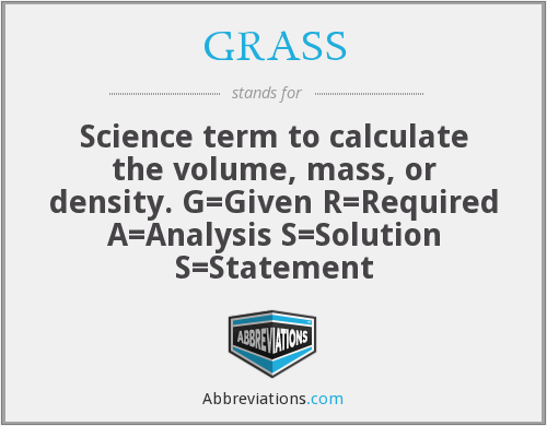 GRASS - Science term to calculate the volume, mass, or density. G=Given R=Required A=Analysis S=Solution S=Statement