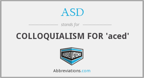 ASD - COLLOQUIALISM FOR 'aced'