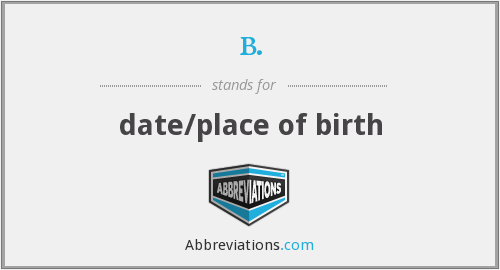 b. - date/place of birth