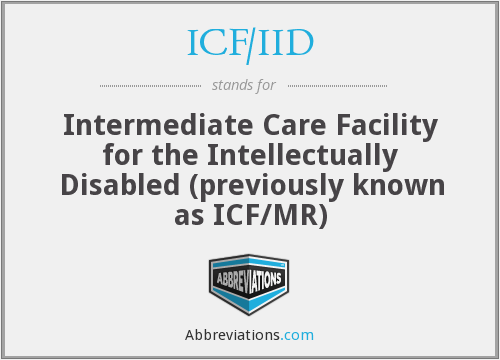 ICF/IID - Intermediate Care Facility for the Intellectually Disabled (previously known as ICF/MR)