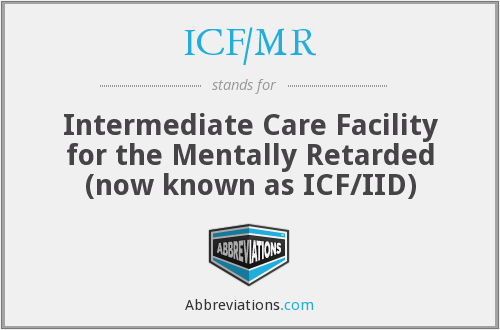 ICF/MR - Intermediate Care Facility for the Mentally Retarded (now known as ICF/IID)