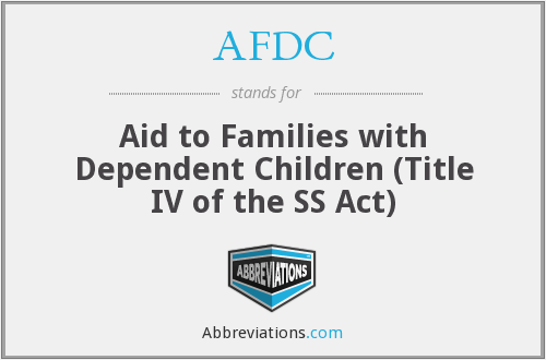 AFDC - Aid to Families with Dependent Children (Title IV of the SS Act)