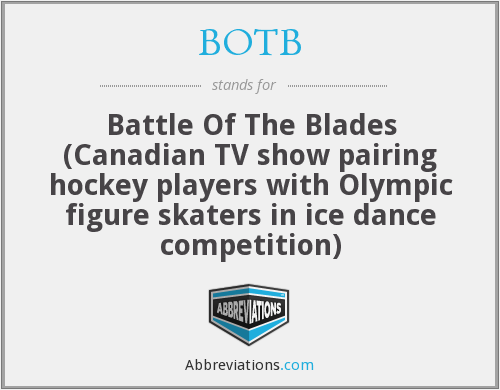 BOTB - Battle Of The Blades (Canadian TV show pairing hockey players with Olympic figure skaters in ice dance competition)