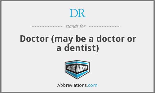 DR - Doctor (may be a doctor or a dentist)