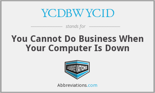 YCDBWYCID - You Cannot Do Business When Your Computer Is Down