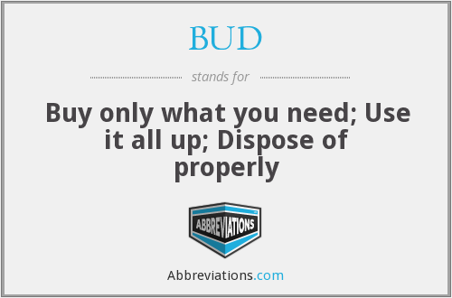 BUD - Buy only what you need; Use it all up; Dispose of properly