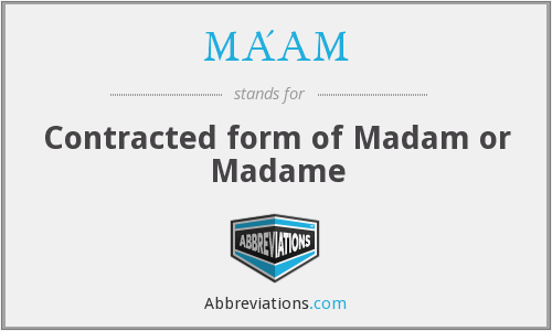 MA'AM - Contracted form of Madam or Madame