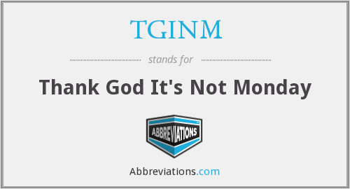 TGINM - Thank God It's Not Monday