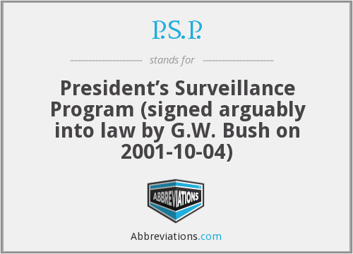 P.S.P. - President's Surveillance Program (signed arguably into law by G.W. Bush on 2001-10-04)